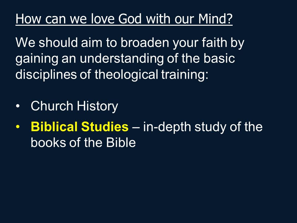 How can we love God with our Mind? We should aim to broaden your faith by gaining an understanding of the basic disciplines of theological training: C