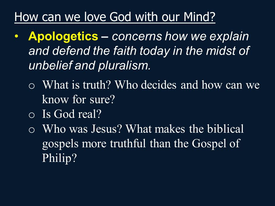 How can we love God with our Mind? Apologetics – concerns how we explain and defend the faith today in the midst of unbelief and pluralism. o What is