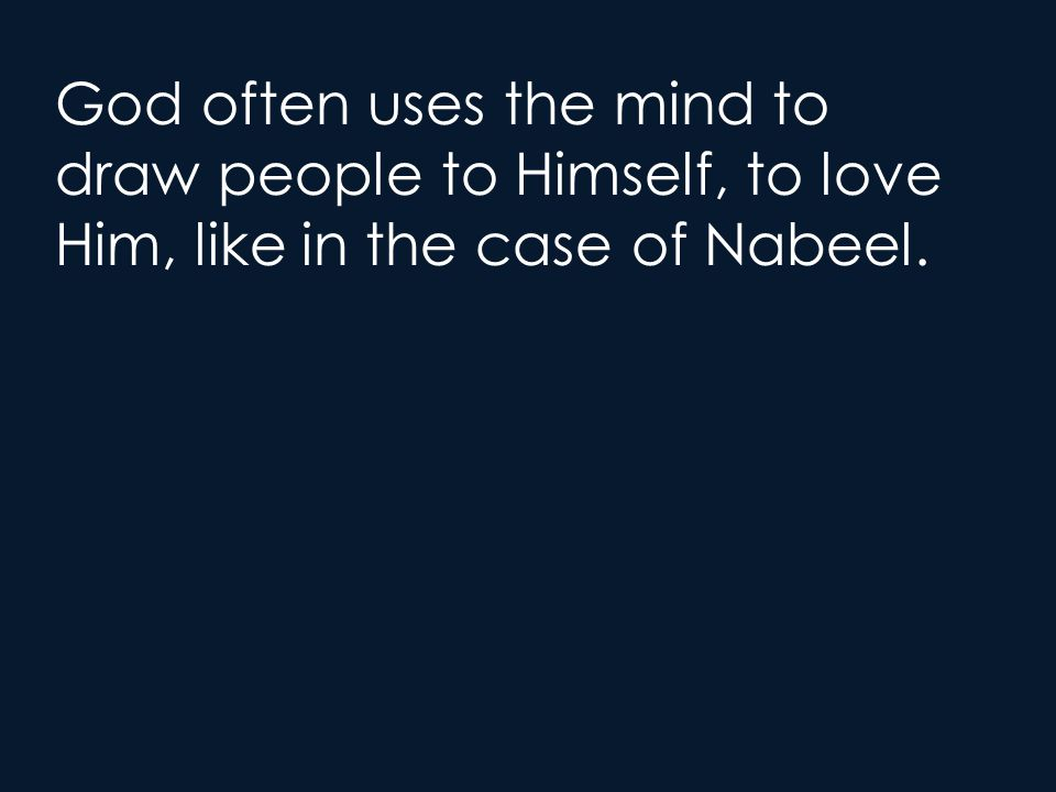 God often uses the mind to draw people to Himself, to love Him, like in the case of Nabeel.