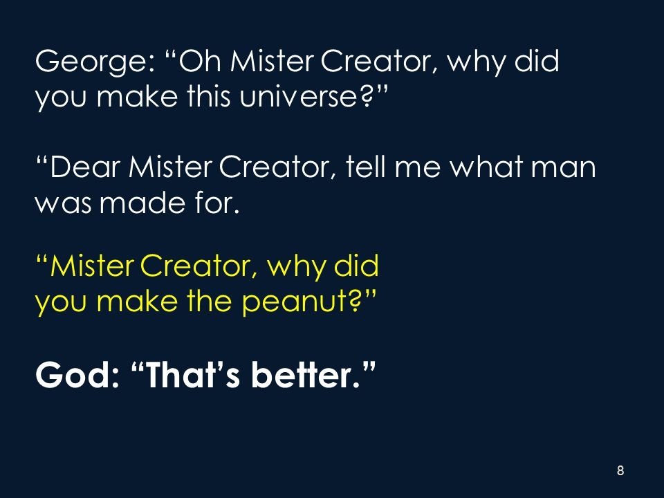 "8 George: ""Oh Mister Creator, why did you make this universe?"" ""Dear Mister Creator, tell me what man was made for. ""Mister Creator, why did you make"