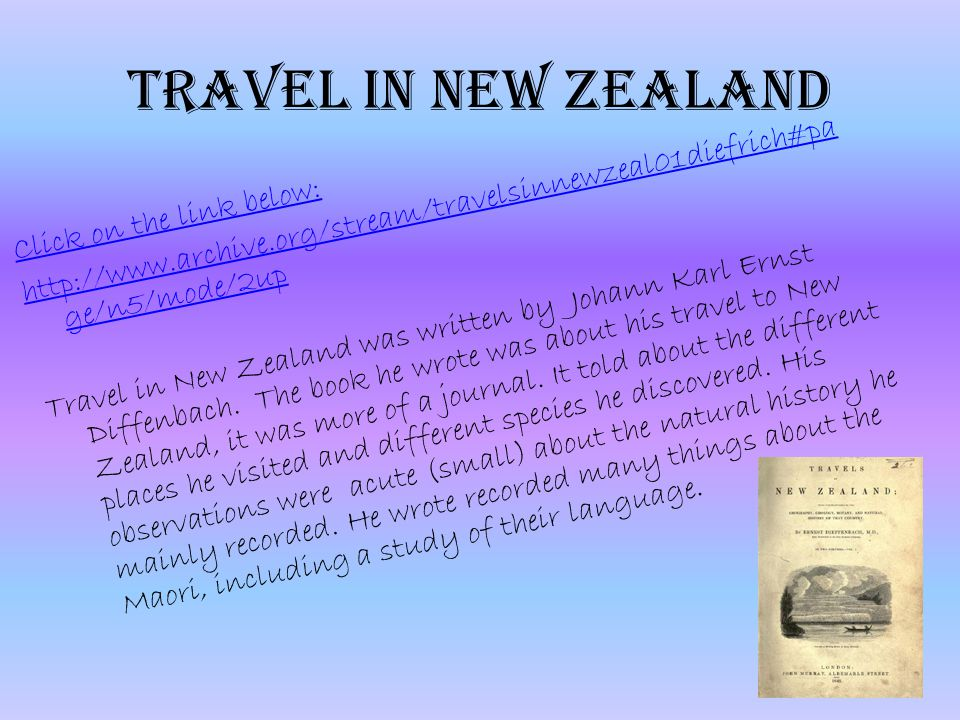 Travel in New Zealand Click on the link below: http://www.archive.org/stream/travelsinnewzeal01diefrich#pa ge/n5/mode/2up Travel in New Zealand was written by Johann Karl Ernst Diffenbach.