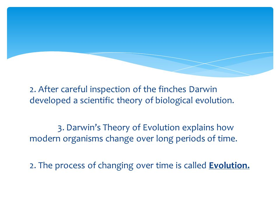 2. After careful inspection of the finches Darwin developed a scientific theory of biological evolution. 3. Darwin's Theory of Evolution explains how