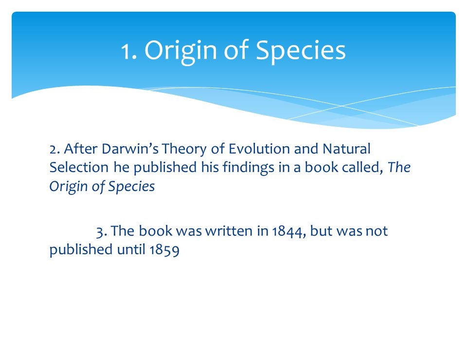 2. After Darwin's Theory of Evolution and Natural Selection he published his findings in a book called, The Origin of Species 3. The book was written