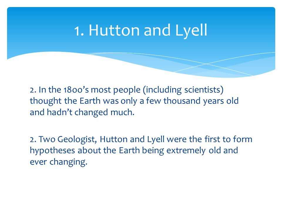 2. In the 18oo's most people (including scientists) thought the Earth was only a few thousand years old and hadn't changed much. 2. Two Geologist, Hut