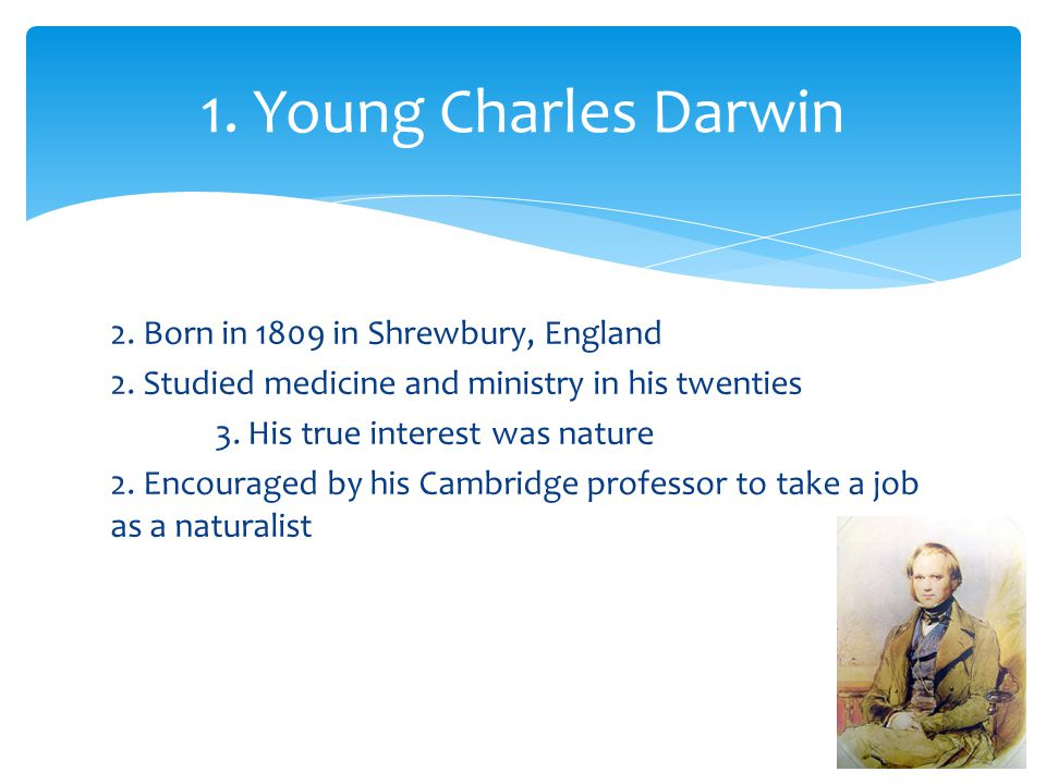 2. Born in 1809 in Shrewbury, England 2. Studied medicine and ministry in his twenties 3. His true interest was nature 2. Encouraged by his Cambridge