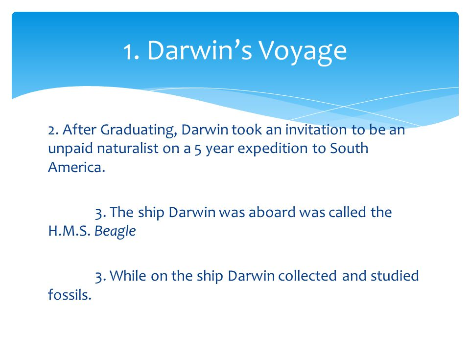 2. After Graduating, Darwin took an invitation to be an unpaid naturalist on a 5 year expedition to South America. 3. The ship Darwin was aboard was c
