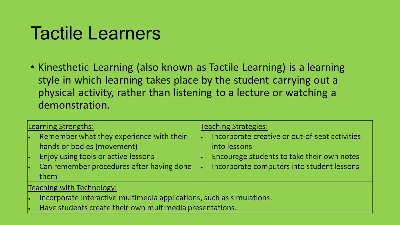 Tactile Learners Kinesthetic Learning (also known as Tactile Learning) is a learning style in which learning takes place by the student carrying out a