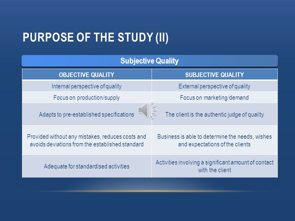 PURPOSE OF THE STUDY (I) PRODUCTS SERVICES Are generally tangibleAre generally intangible Ownership of the product purchased is passed onOwnership is not passed on Can be re-soldCannot be re-sold Can be shown and tested before purchasing There is no before the purchase and therefore it cannot be shown or tested Can be storedCannot be stored Is produced before it is consumedIs consumed while it is being produced Production and consumption often do not occur in the same place Production and consumption do tend to occur in the same place Can be transportedCannot be transported Indirect relationship between the producer and the consumer Direct relationship between the producer and the consumer Quality of Service
