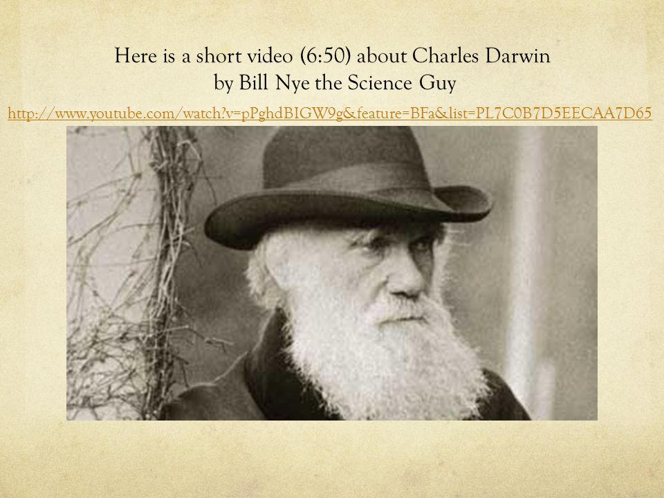 Here is a short video (6:50) about Charles Darwin by Bill Nye the Science Guy http://www.youtube.com/watch v=pPghdBIGW9g&feature=BFa&list=PL7C0B7D5EECAA7D65