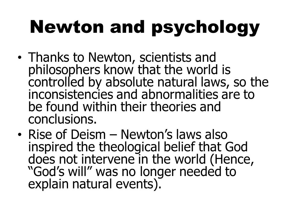Newton and psychology Thanks to Newton, scientists and philosophers know that the world is controlled by absolute natural laws, so the inconsistencies and abnormalities are to be found within their theories and conclusions.