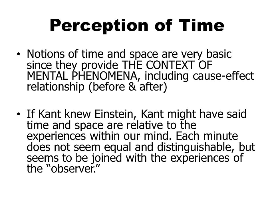 Perception of Time Notions of time and space are very basic since they provide THE CONTEXT OF MENTAL PHENOMENA, including cause-effect relationship (before & after) If Kant knew Einstein, Kant might have said time and space are relative to the experiences within our mind.