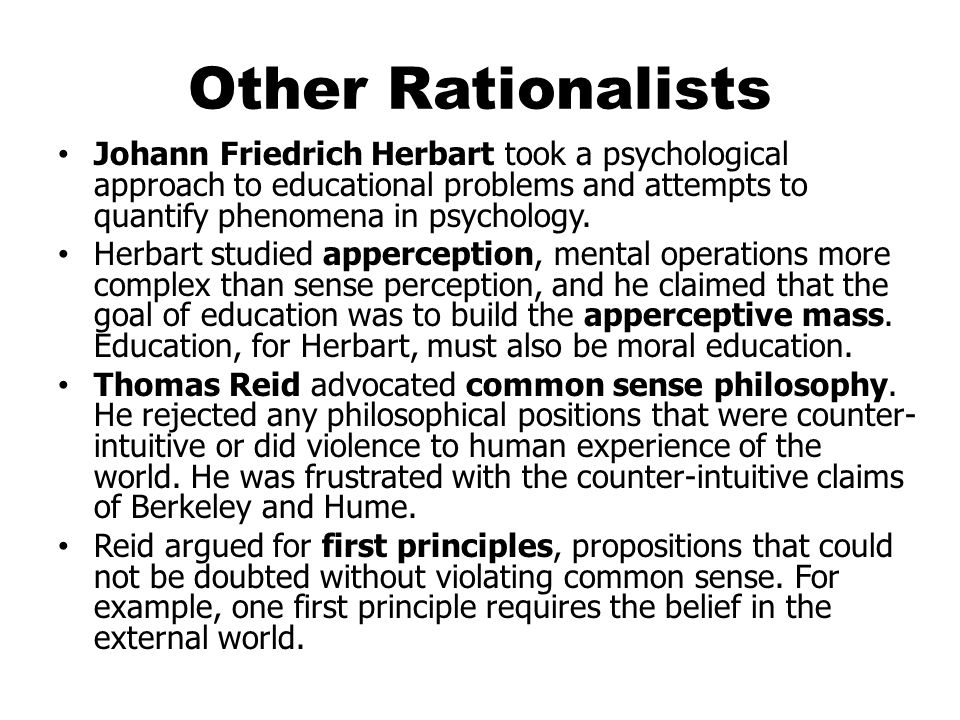 Other Rationalists Johann Friedrich Herbart took a psychological approach to educational problems and attempts to quantify phenomena in psychology.