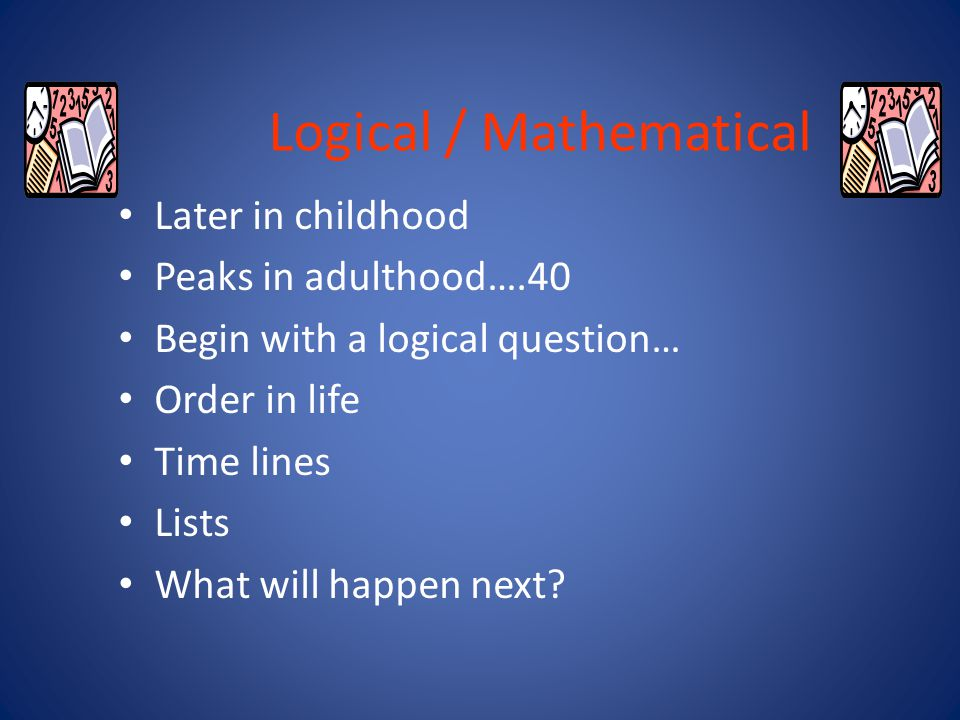 Logical / Mathematical The capacity to recognise logical or numerical patterns Like to experiment, solve puzzles Enjoy working with numbers and mathematical formulas Love the challenge of a complex problem to solve Ask the questions how and why Identify a logical student….
