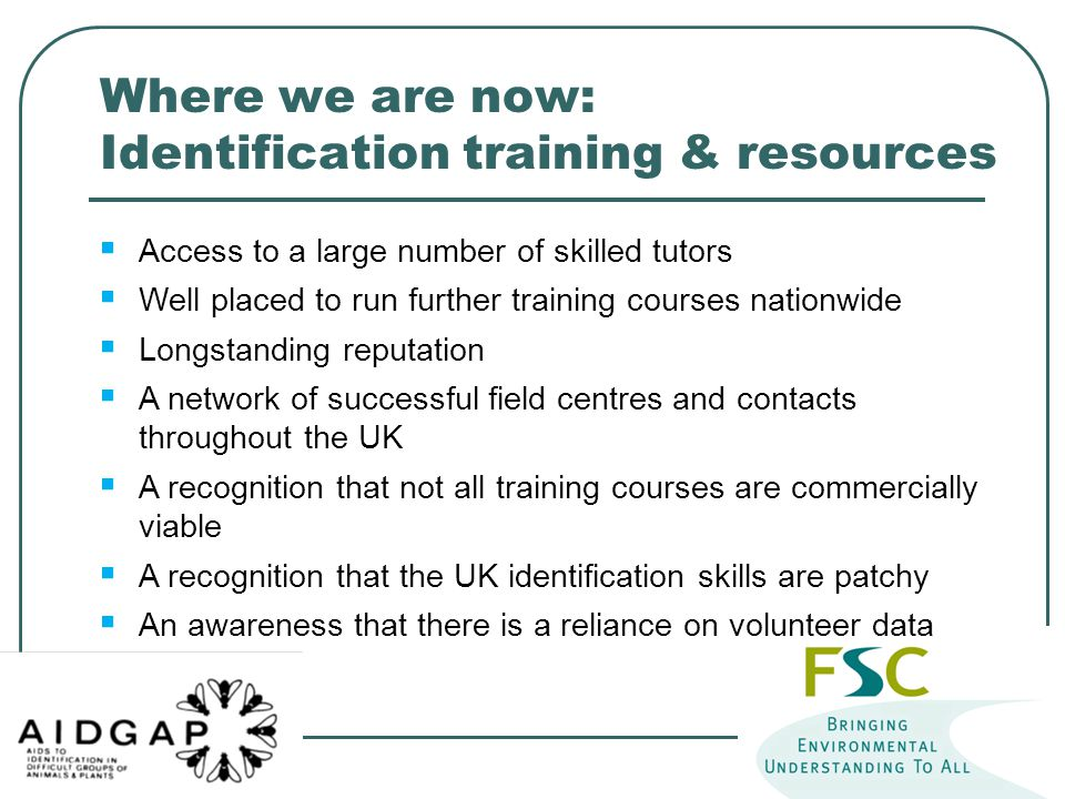  Access to a large number of skilled tutors  Well placed to run further training courses nationwide  Longstanding reputation  A network of successful field centres and contacts throughout the UK  A recognition that not all training courses are commercially viable  A recognition that the UK identification skills are patchy  An awareness that there is a reliance on volunteer data Where we are now: Identification training & resources