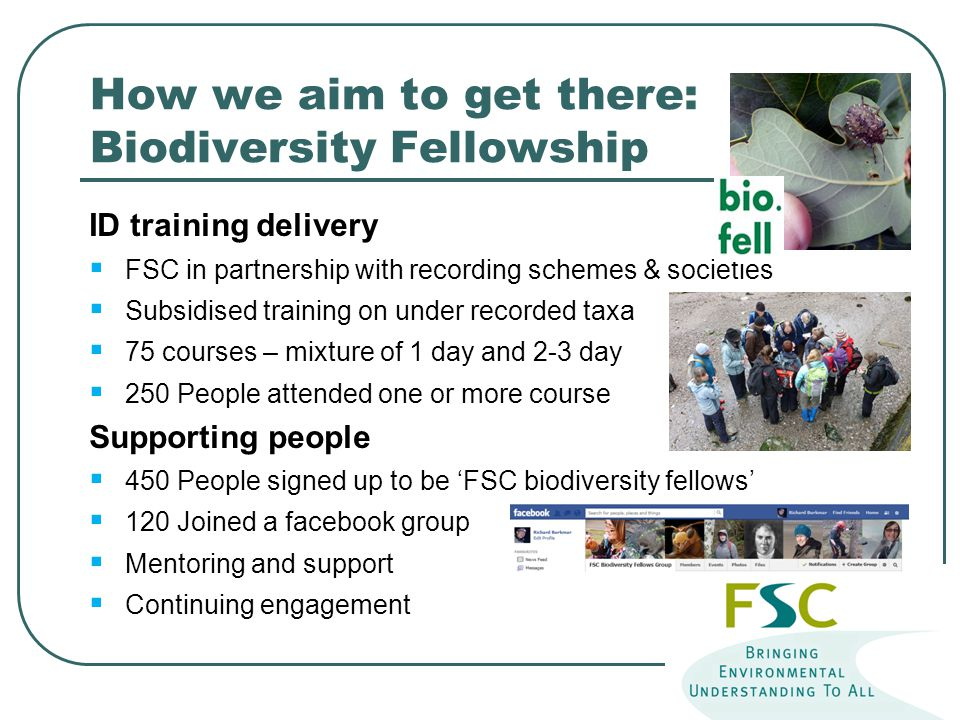 How we aim to get there: Biodiversity Fellowship ID training delivery  FSC in partnership with recording schemes & societies  Subsidised training on under recorded taxa  75 courses – mixture of 1 day and 2-3 day  250 People attended one or more course Supporting people  450 People signed up to be 'FSC biodiversity fellows'  120 Joined a facebook group  Mentoring and support  Continuing engagement