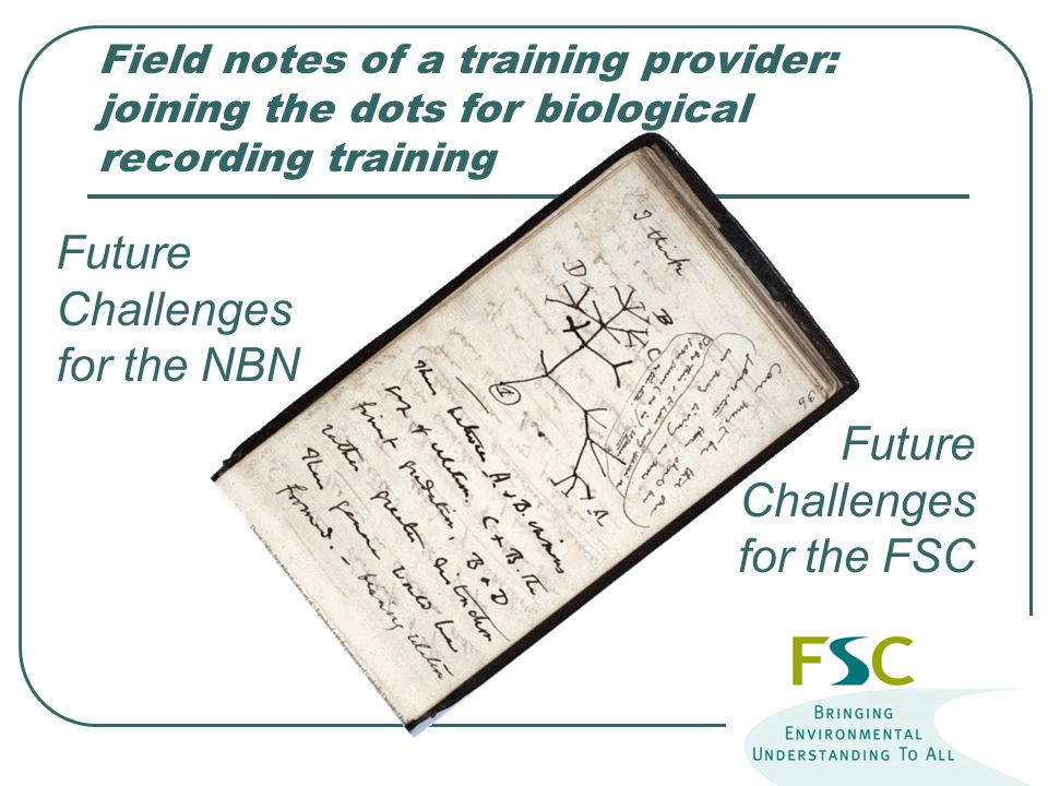 Field notes of a training provider: joining the dots for biological recording training Future Challenges for the NBN Future Challenges for the FSC