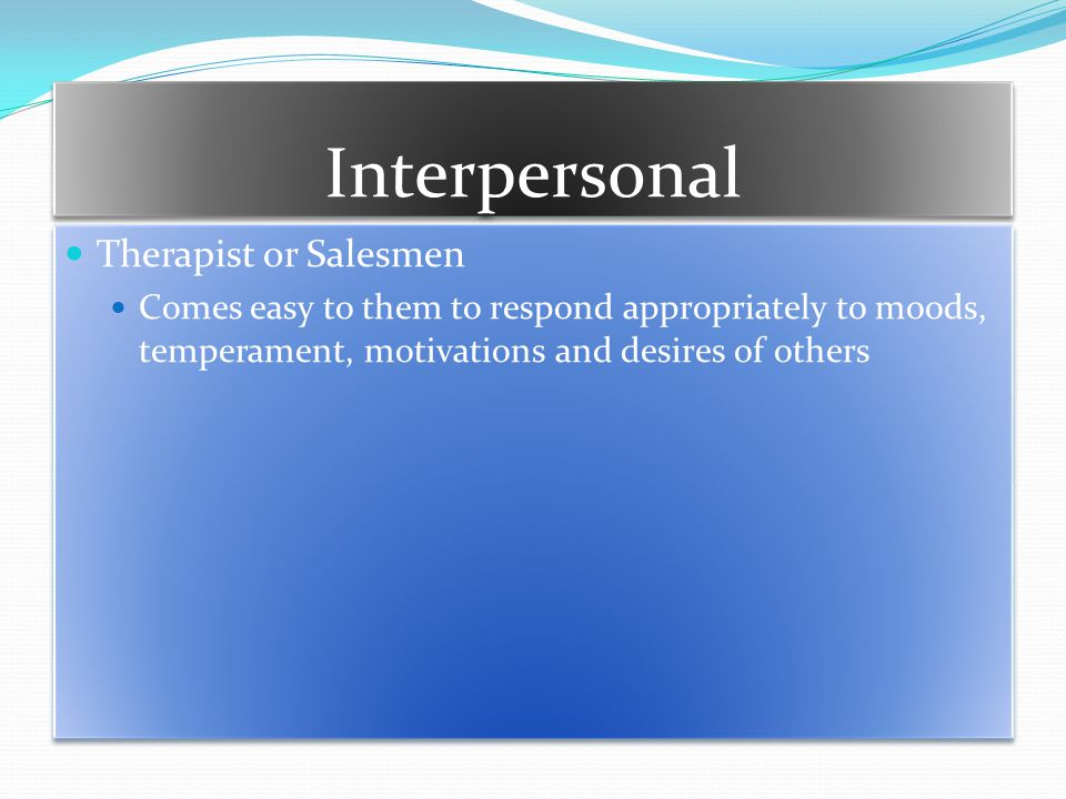 Interpersonal Therapist or Salesmen Comes easy to them to respond appropriately to moods, temperament, motivations and desires of others Therapist or Salesmen Comes easy to them to respond appropriately to moods, temperament, motivations and desires of others