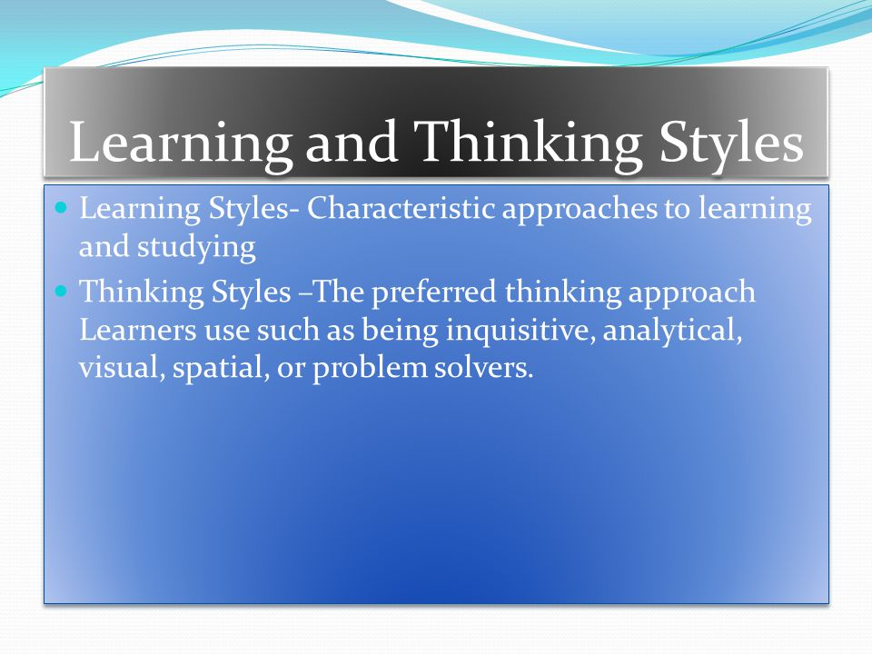 Learning and Thinking Styles Learning Styles- Characteristic approaches to learning and studying Thinking Styles –The preferred thinking approach Learners use such as being inquisitive, analytical, visual, spatial, or problem solvers.