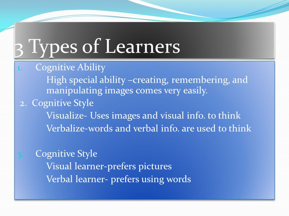 3 Types of Learners 1. Cognitive Ability High special ability –creating, remembering, and manipulating images comes very easily. 2. Cognitive Style Vi