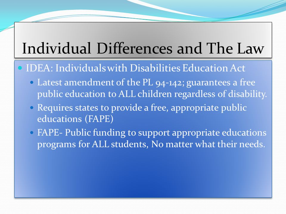 Individual Differences and The Law IDEA: Individuals with Disabilities Education Act Latest amendment of the PL 94-142; guarantees a free public education to ALL children regardless of disability.