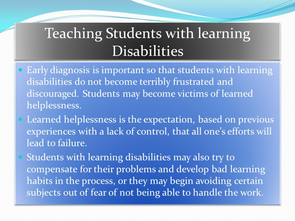 Teaching Students with learning Disabilities Early diagnosis is important so that students with learning disabilities do not become terribly frustrated and discouraged.