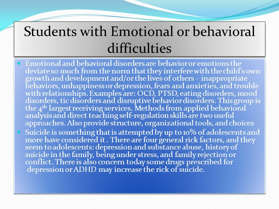 Students with Emotional or behavioral difficulties Emotional and behavioral disorders are behavior or emotions the deviate so much from the norm that they interfere with the child's own growth and development and/or the lives of others – inappropriate behaviors, unhappiness or depression, fears and anxieties, and trouble with relationships.