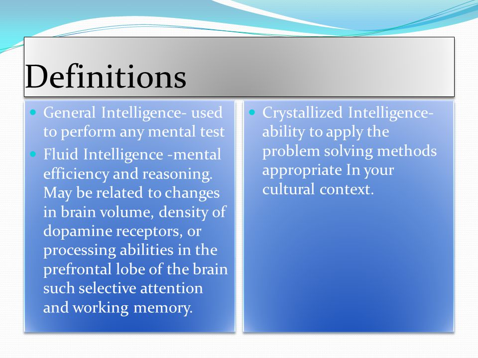Definitions General Intelligence- used to perform any mental test Fluid Intelligence -mental efficiency and reasoning.