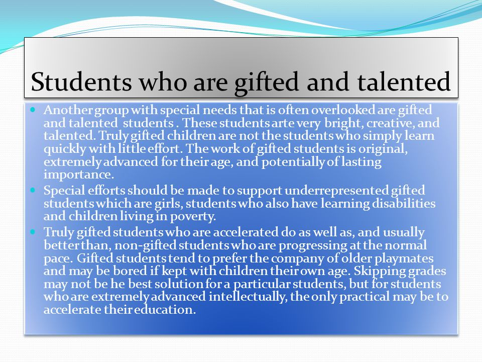 Students who are gifted and talented Another group with special needs that is often overlooked are gifted and talented students.