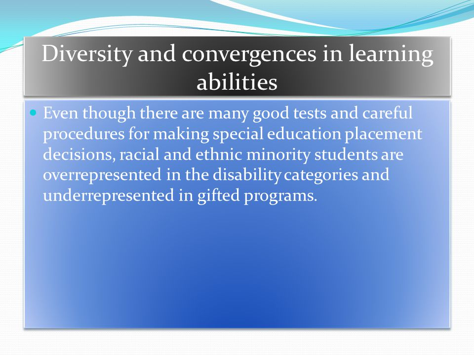 Diversity and convergences in learning abilities Even though there are many good tests and careful procedures for making special education placement decisions, racial and ethnic minority students are overrepresented in the disability categories and underrepresented in gifted programs.