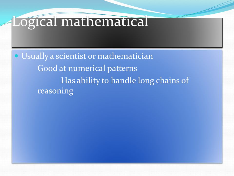Logical mathematical Usually a scientist or mathematician Good at numerical patterns Has ability to handle long chains of reasoning Usually a scientist or mathematician Good at numerical patterns Has ability to handle long chains of reasoning