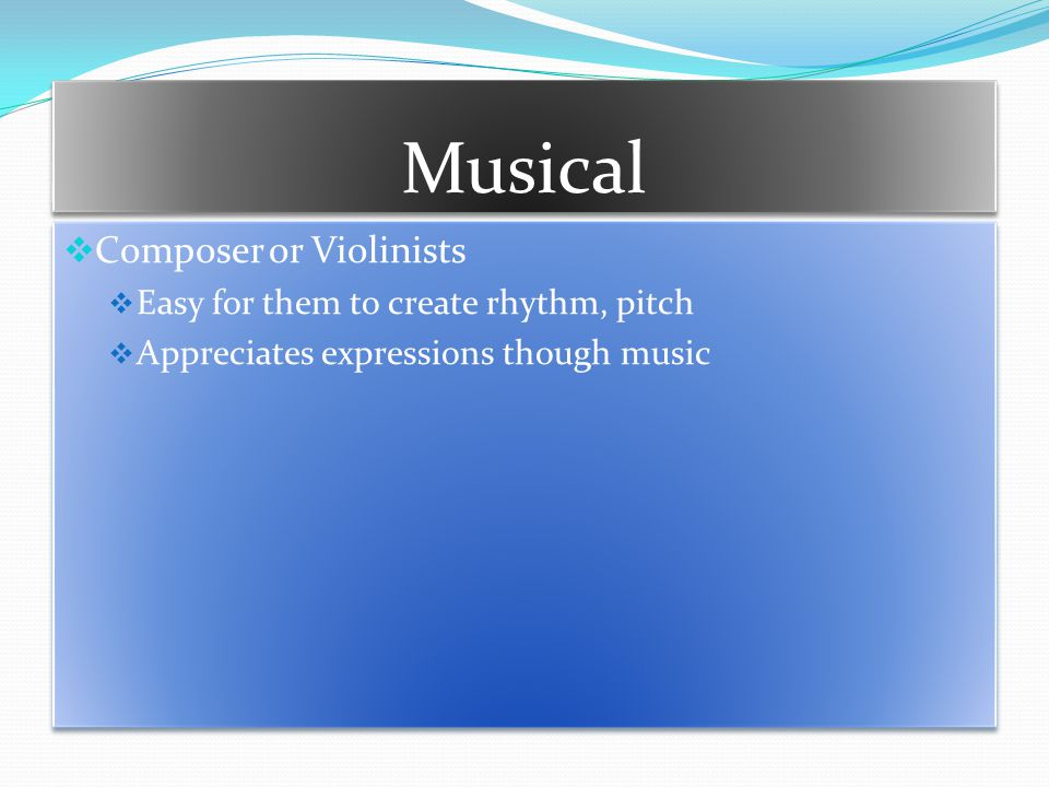 Musical  Composer or Violinists  Easy for them to create rhythm, pitch  Appreciates expressions though music  Composer or Violinists  Easy for them to create rhythm, pitch  Appreciates expressions though music