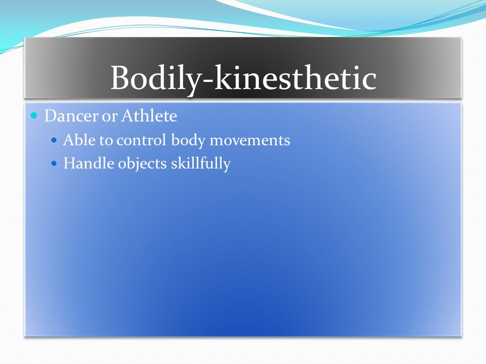 Bodily-kinesthetic Dancer or Athlete Able to control body movements Handle objects skillfully Dancer or Athlete Able to control body movements Handle