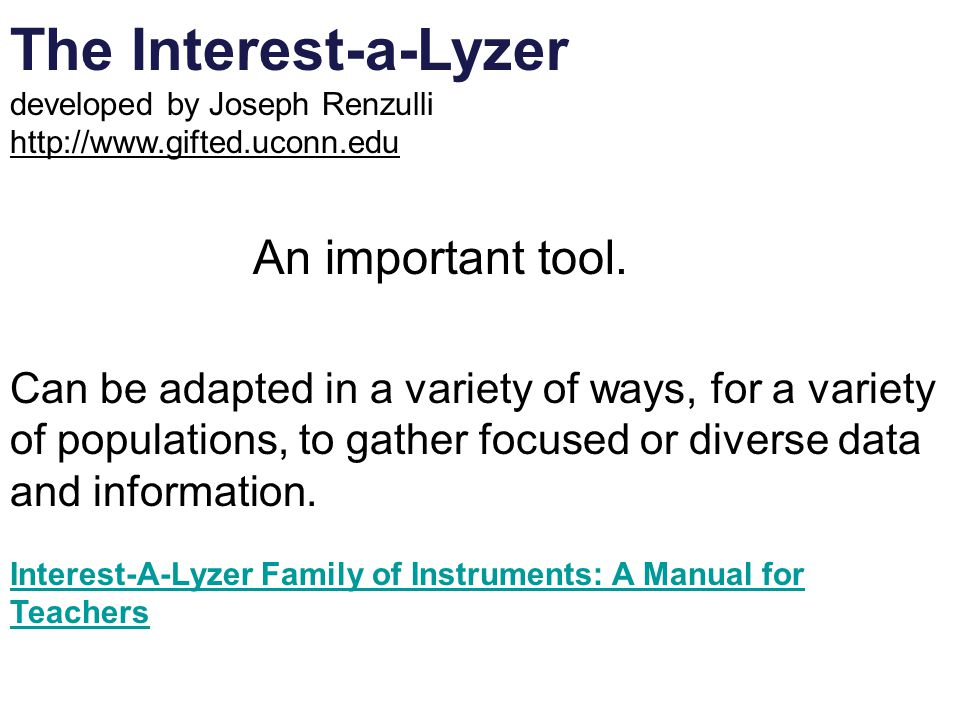 The Interest-a-Lyzer developed by Joseph Renzulli http://www.gifted.uconn.edu An important tool. Can be adapted in a variety of ways, for a variety of