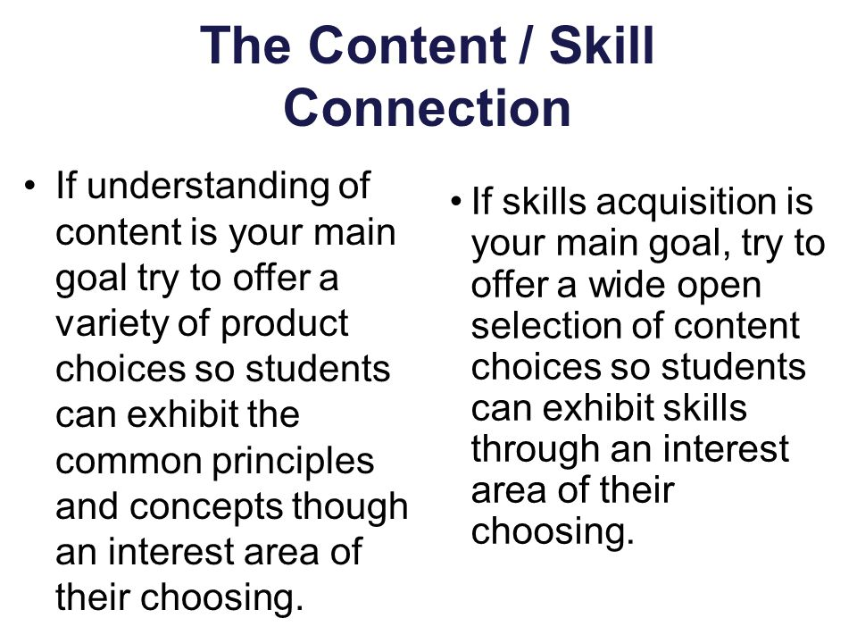 The Content / Skill Connection If understanding of content is your main goal try to offer a variety of product choices so students can exhibit the common principles and concepts though an interest area of their choosing.