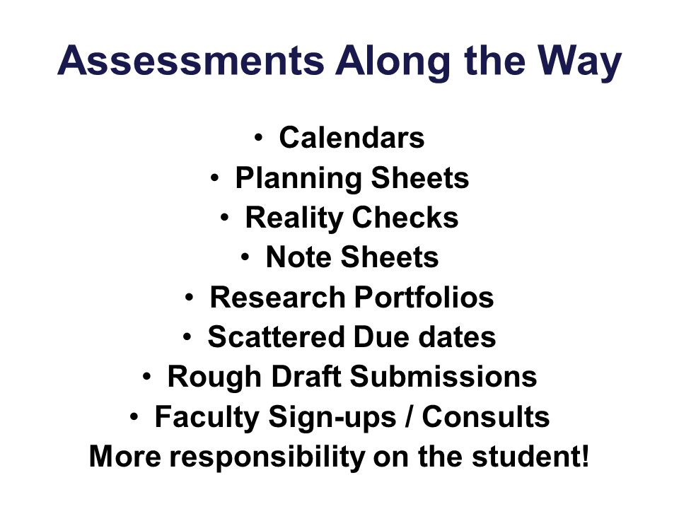 Assessments Along the Way Calendars Planning Sheets Reality Checks Note Sheets Research Portfolios Scattered Due dates Rough Draft Submissions Faculty