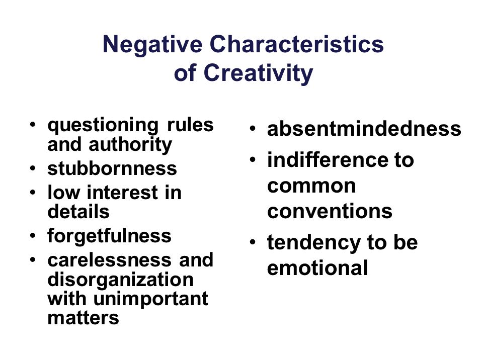Negative Characteristics of Creativity questioning rules and authority stubbornness low interest in details forgetfulness carelessness and disorganiza