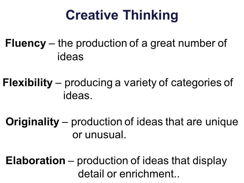 Creative Thinking Fluency – the production of a great number of ideas Flexibility – producing a variety of categories of ideas. Originality – producti