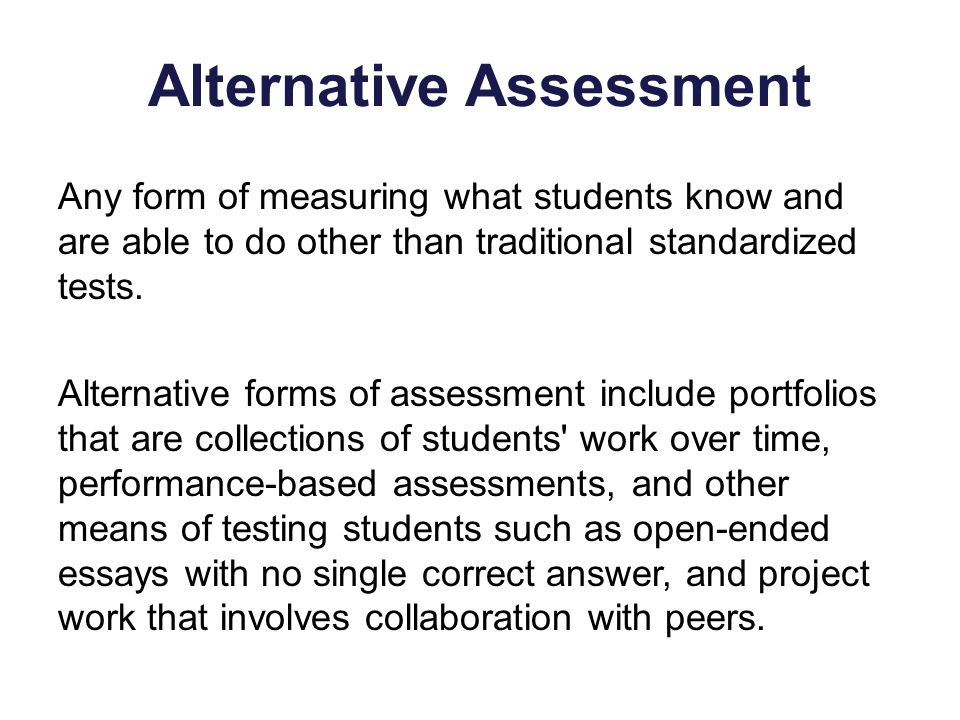 Any form of measuring what students know and are able to do other than traditional standardized tests.