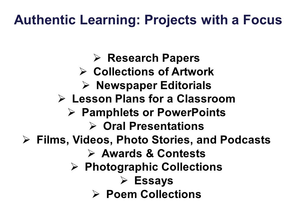 Authentic Learning: Projects with a Focus  Research Papers  Collections of Artwork  Newspaper Editorials  Lesson Plans for a Classroom  Pamphlets