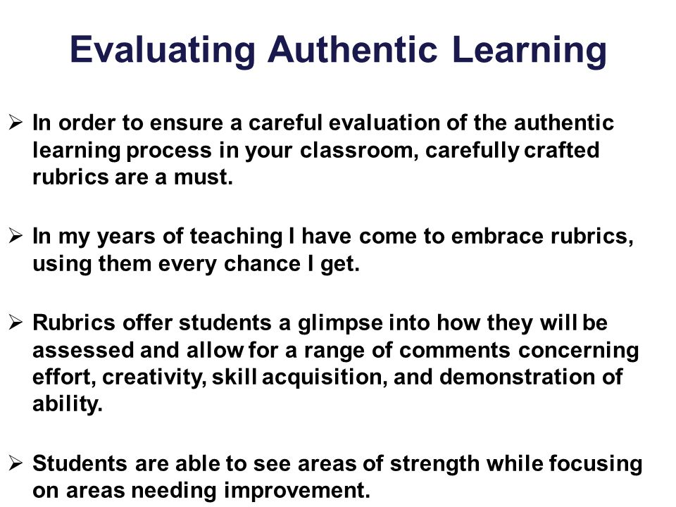 Evaluating Authentic Learning  In order to ensure a careful evaluation of the authentic learning process in your classroom, carefully crafted rubrics
