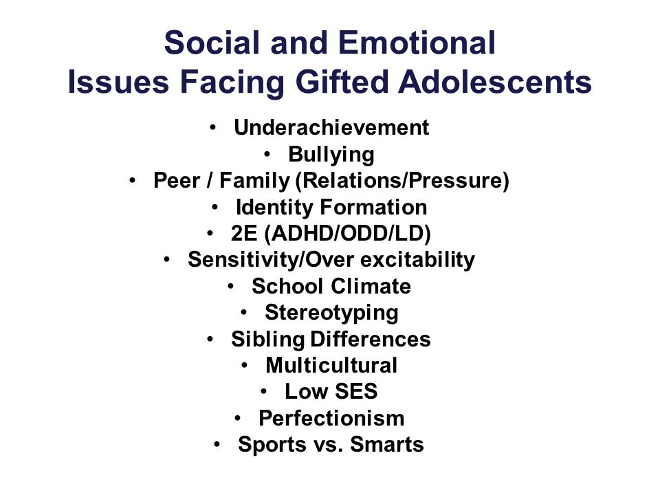 Social and Emotional Issues Facing Gifted Adolescents Underachievement Bullying Peer / Family (Relations/Pressure) Identity Formation 2E (ADHD/ODD/LD) Sensitivity/Over excitability School Climate Stereotyping Sibling Differences Multicultural Low SES Perfectionism Sports vs.