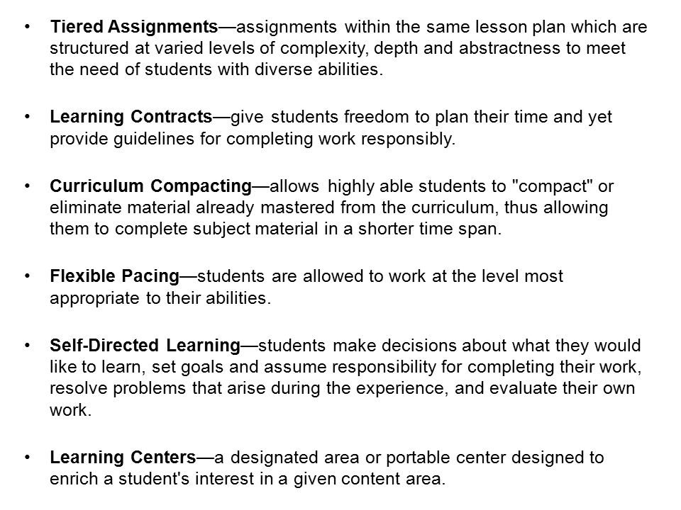 Tiered Assignments—assignments within the same lesson plan which are structured at varied levels of complexity, depth and abstractness to meet the need of students with diverse abilities.