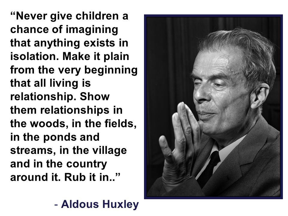 """""""Never give children a chance of imagining that anything exists in isolation. Make it plain from the very beginning that all living is relationship. S"""