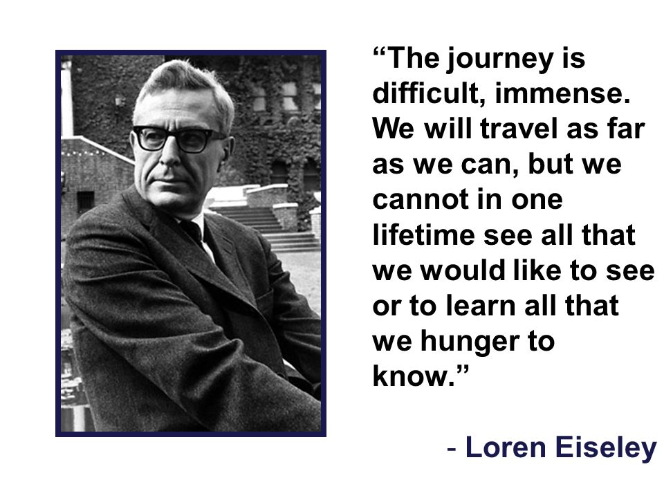 """""""The journey is difficult, immense. We will travel as far as we can, but we cannot in one lifetime see all that we would like to see or to learn all t"""