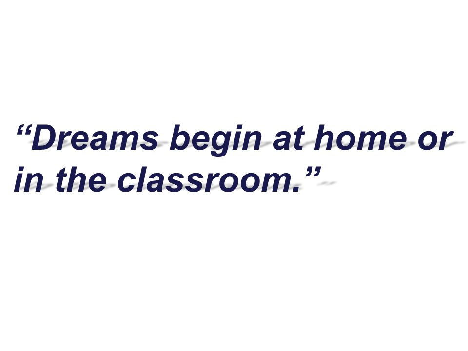 """""""Dreams begin at home or in the classroom."""""""