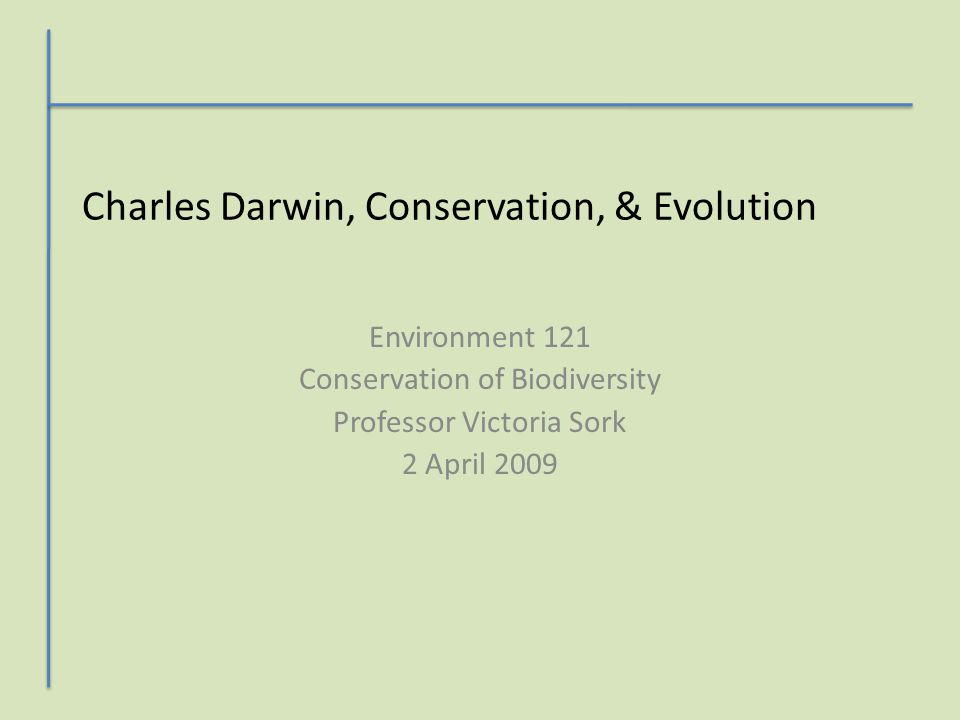 Charles Darwin, Conservation, & Evolution Environment 121 Conservation of Biodiversity Professor Victoria Sork 2 April 2009