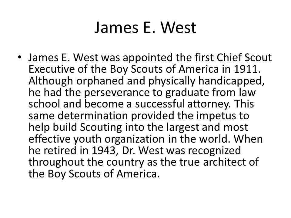 James E. West James E. West was appointed the first Chief Scout Executive of the Boy Scouts of America in 1911. Although orphaned and physically handi