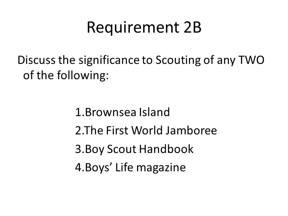 Requirement 2B Discuss the significance to Scouting of any TWO of the following: 1.Brownsea Island 2.The First World Jamboree 3.Boy Scout Handbook 4.B