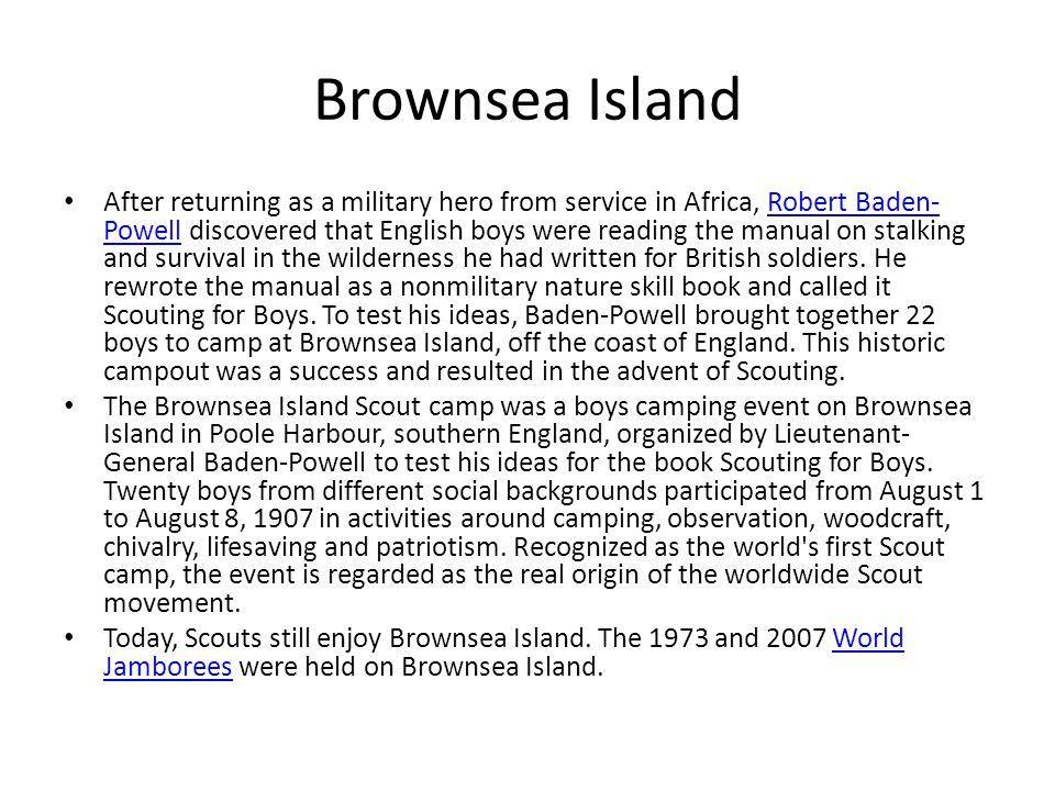 Brownsea Island After returning as a military hero from service in Africa, Robert Baden- Powell discovered that English boys were reading the manual o
