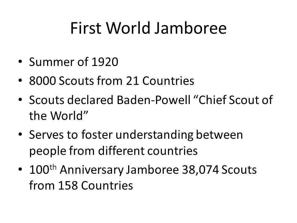 "First World Jamboree Summer of 1920 8000 Scouts from 21 Countries Scouts declared Baden-Powell ""Chief Scout of the World"" Serves to foster understandi"